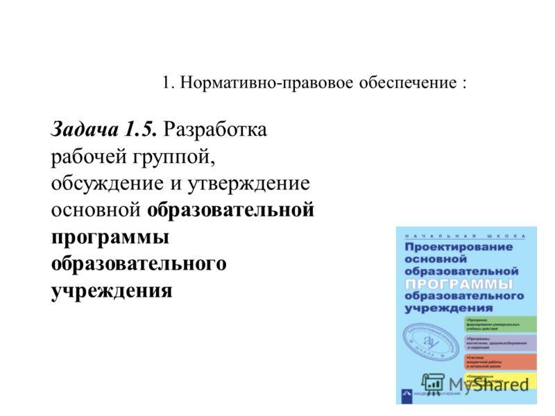 1. Нормативно-правовое обеспечение : Задача 1.5. Разработка рабочей группой, обсуждение и утверждение основной образовательной программы образовательного учреждения