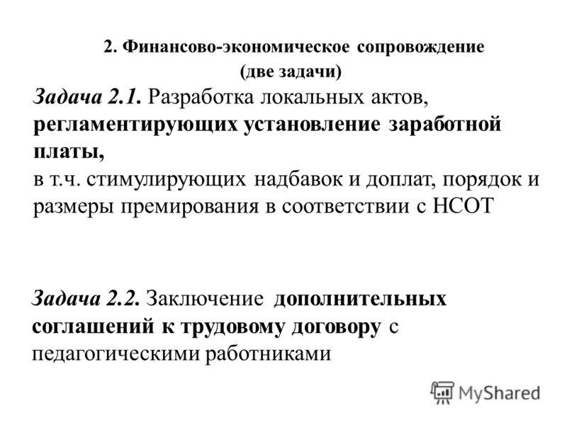 2. Финансово-экономическое сопровождение (две задачи) Задача 2.1. Разработка локальных актов, регламентирующих установление заработной платы, в т.ч. стимулирующих надбавок и доплат, порядок и размеры премирования в соответствии с НСОТ Задача 2.2. Зак