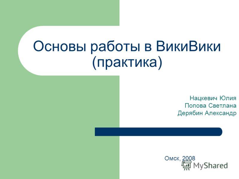 Основы работы в ВикиВики (практика) Нацкевич Юлия Попова Светлана Дерябин Александр Омск, 2008