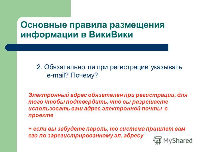 Основные правила размещения информации в ВикиВики 2. Обязательно ли при регистрации указывать e-mail? Почему? Электронный адрес обязателен при регистрации, для того чтобы подтвердить, что вы разрешаете использовать ваш адрес электронной почты в проек