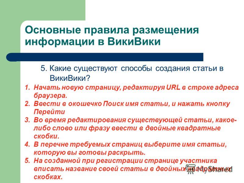 Основные правила размещения информации в ВикиВики 5. Какие существуют способы создания статьи в ВикиВики? 1.Начать новую страницу, редактируя URL в строке адреса браузера. 2.Ввести в окошечко Поиск имя статьи, и нажать кнопку Перейти 3.Во время редак