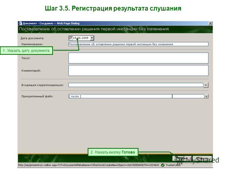 Шаг 3.5. Регистрация результата слушания 2. Нажать кнопку Готово 1. Указать дату документа