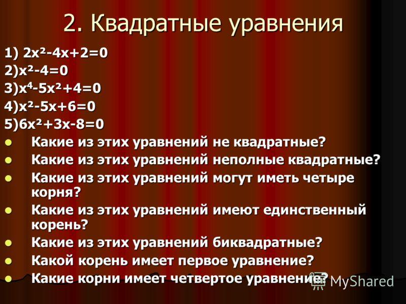 2. Квадратные уравнения 1) 2х²-4х+2=0 2)х²-4=0 3)х 4 -5х²+4=0 4)х²-5х+6=0 5)6х²+3х-8=0 Какие из этих уравнений не квадратные? Какие из этих уравнений не квадратные? Какие из этих уравнений неполные квадратные? Какие из этих уравнений неполные квадрат