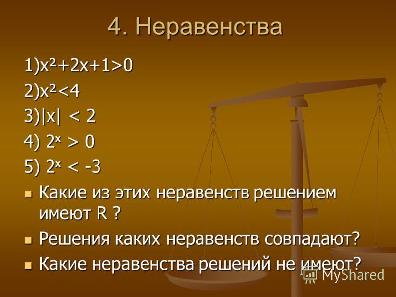 4. Неравенства 1)х²+2х+1>0 2)x² 0 5) 2 x < -3 Какие из этих неравенств решением имеют R ? Какие из этих неравенств решением имеют R ? Решения каких неравенств совпадают? Решения каких неравенств совпадают? Какие неравенства решений не имеют? Какие не