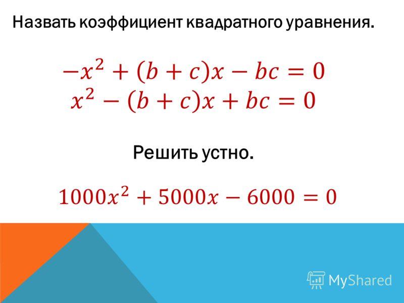 Назвать коэффициент квадратного уравнения. Решить устно.