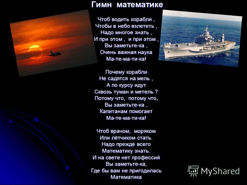 Гимн математике Гимн математике Чтоб водить корабли, Чтобы в небо взлететь, Надо многое знать, И при этом, и при этом, Вы заметьте-ка, Очень важная наука Ма-те-ма-ти-ка! Почему корабли Не садятся на мель, А по курсу идут Сквозь туман и метель ? Потом