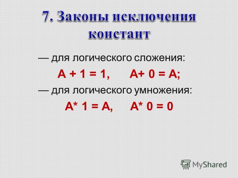 для логического сложения: A + 1 = 1, A+ 0 = A; для логического умножения: A* 1 = A, A* 0 = 0