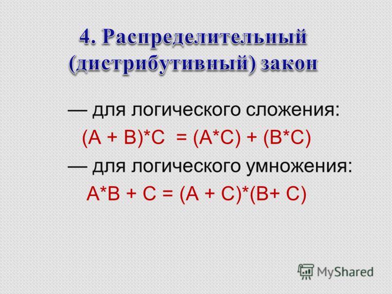для логического сложения: (A + B)*C = (A*C) + (B*C) для логического умножения: A*B + C = (A + C)*(B+ C)