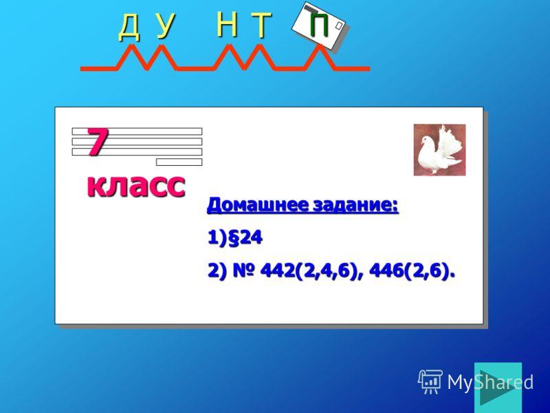 7 класс Домашнее задание: 1)§24 2) 442(2,4,6), 446(2,6). ДНТ П У