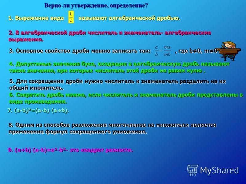 Верно ли утверждение, определение? 1. Выражение вида называют алгебраической дробью. 9. (a+b) (a-b)=a²-b²- это квадрат разности. 2. В алгебраической дроби числитель и знаменатель- алгебраические выражения. 4. Допустимые значения букв, входящие в алге