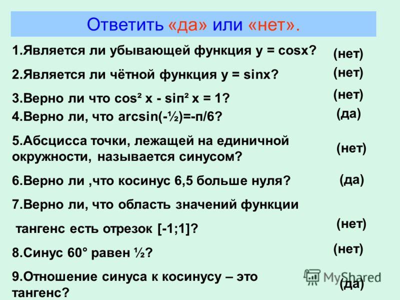 Ответить «да» или «нет». 4.Верно ли, что аrcsin(-½)=-п/6? 5.Абсцисса точки, лежащей на единичной окружности, называется синусом? 6.Верно ли,что косинус 6,5 больше нуля? 7.Верно ли, что область значений функции тангенс есть отрезок [-1;1]? 8.Синус 60°