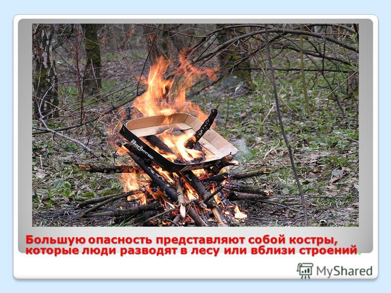 Большую опасность представляют собой костры, которые люди разводят в лесу или вблизи строений.