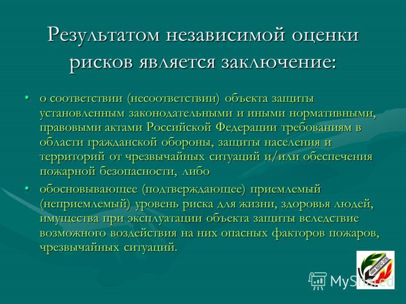 Результатом независимой оценки рисков является заключение: о соответствии (несоответствии) объекта защиты установленным законодательными и иными нормативными, правовыми актами Российской Федерации требованиям в области гражданской обороны, защиты нас