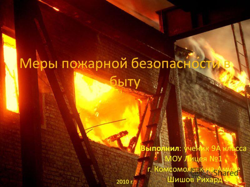 Меры пожарной безопасности в быту Выполнил: ученик 9А класса МОУ Лицея 1 г. Комсомольск-на-Амуре Шишов Рихард 2010 г.