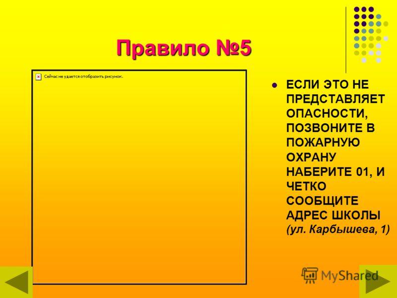 Правило 5 ЕСЛИ ЭТО НЕ ПРЕДСТАВЛЯЕТ ОПАСНОСТИ, ПОЗВОНИТЕ В ПОЖАРНУЮ ОХРАНУ НАБЕРИТЕ 01, И ЧЕТКО СООБЩИТЕ АДРЕС ШКОЛЫ (ул. Карбышева, 1)