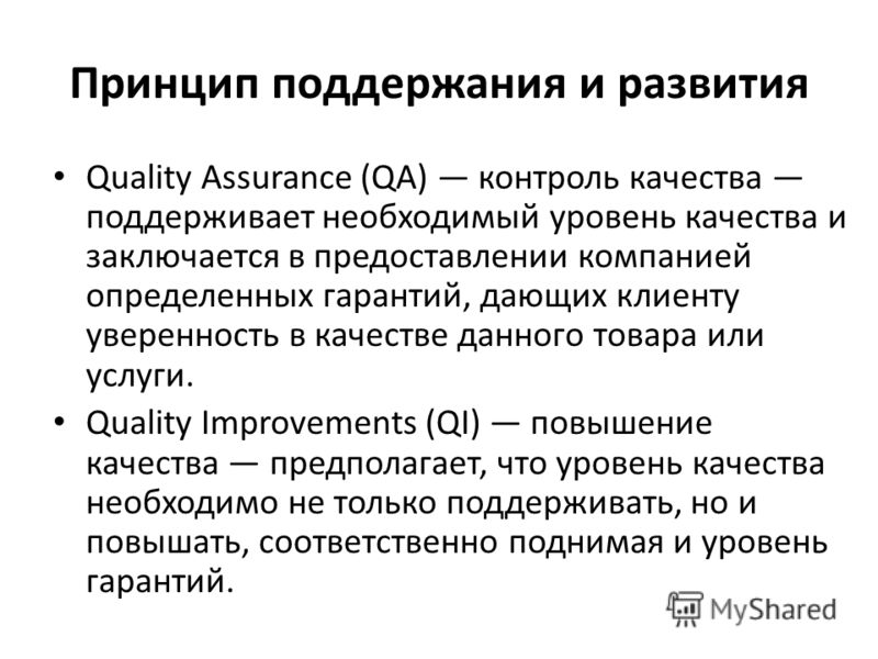 Принцип поддержания и развития Quality Assurance (QA) контроль качества поддерживает необходимый уровень качества и заключается в предоставлении компанией определенных гарантий, дающих клиенту уверенность в качестве данного товара или услуги. Quality