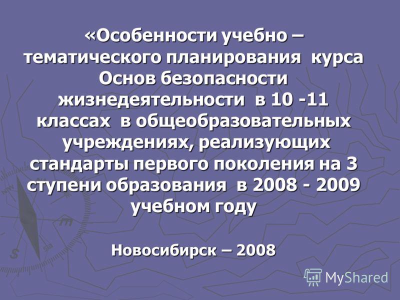 «Особенности учебно – тематического планирования курса Основ безопасности жизнедеятельности в 10 -11 классах в общеобразовательных учреждениях, реализующих стандарты первого поколения на 3 ступени образования в 2008 - 2009 учебном году Новосибирск –