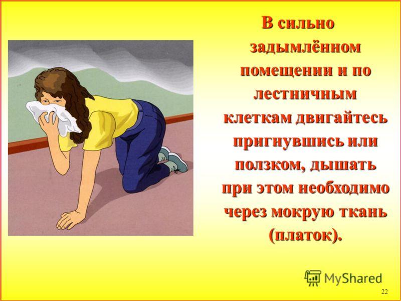22 В сильно задымлённом помещении и по лестничным клеткам двигайтесь пригнувшись или ползком, дышать при этом необходимо через мокрую ткань (платок).