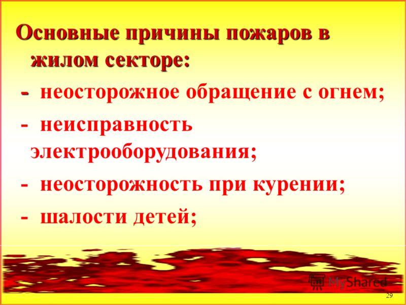 29 Основные причины пожаров в жилом секторе: - - неосторожное обращение с огнем; - неисправность электрооборудования; - неосторожность при курении; - шалости детей;