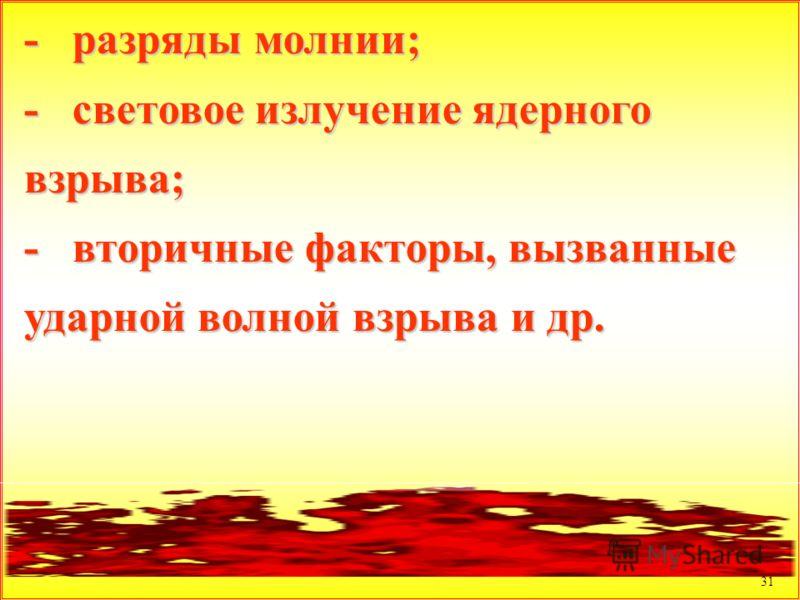 31 - разряды молнии; - световое излучение ядерного взрыва; - вторичные факторы, вызванные ударной волной взрыва и др.