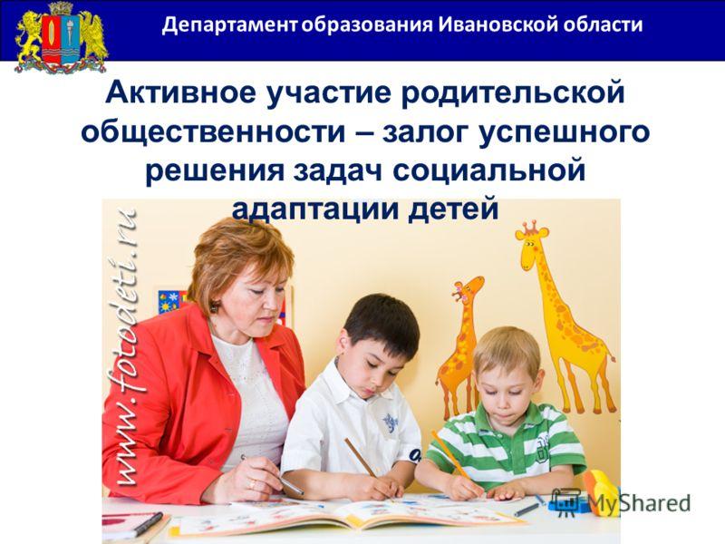 Департамент образования Ивановской области Активное участие родительской общественности – залог успешного решения задач социальной адаптации детей