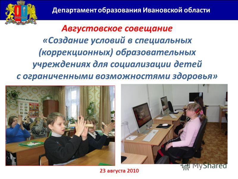 Августовское совещание «Создание условий в специальных (коррекционных) образовательных учреждениях для социализации детей с ограниченными возможностями здоровья» 23 августа 2010