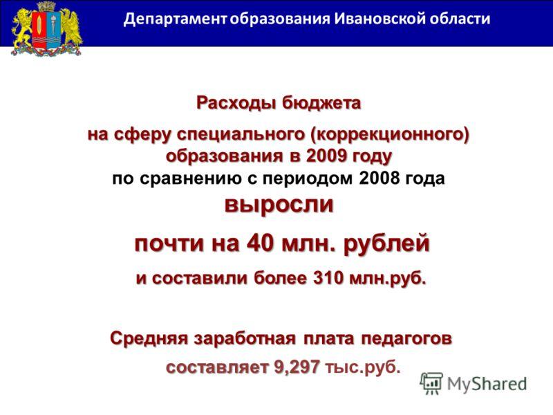 Департамент образования Ивановской области Расходы бюджета на сферу специального (коррекционного) образования в 2009 году выросли на сферу специального (коррекционного) образования в 2009 году по сравнению с периодом 2008 года выросли почти на 40 млн