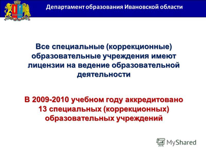 Департамент образования Ивановской области Все специальные (коррекционные) образовательные учреждения имеют лицензии на ведение образовательной деятельности В 2009-2010 учебном году аккредитовано 13 специальных (коррекционных) образовательных учрежде