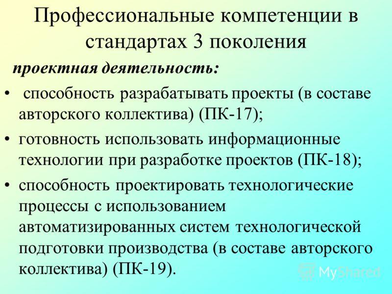 Профессиональные компетенции в стандартах 3 поколения проектная деятельность: способность разрабатывать проекты (в составе авторского коллектива) (ПК-17); готовность использовать информационные технологии при разработке проектов (ПК-18); способность
