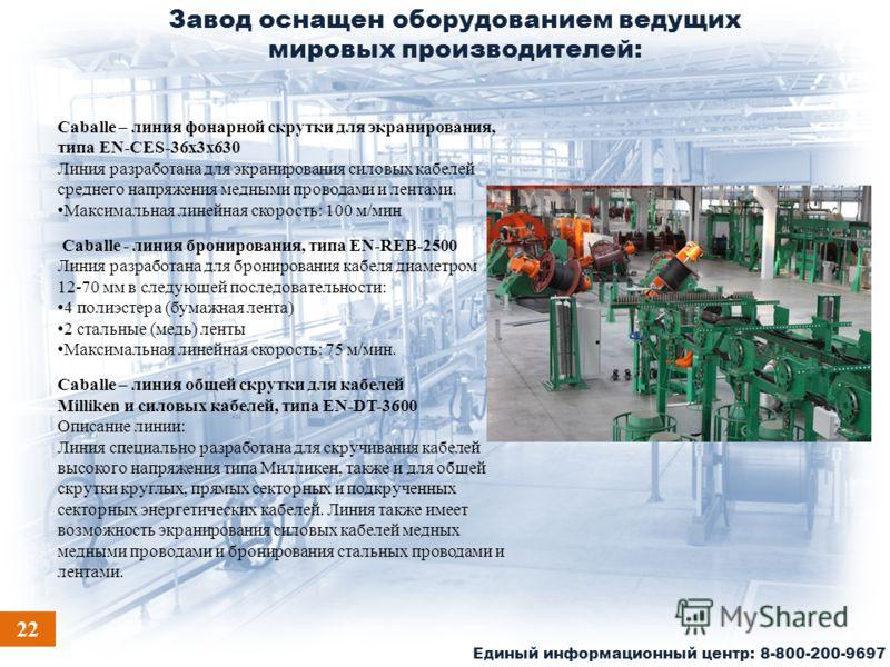 Завод оснащен оборудованием ведущих мировых производителей: Единый информационный центр: 8-800-200-9697 Caballe – линия фонарной скрутки для экранирования, типа EN-CES-36x3x630 Линия разработана для экранирования силовых кабелей среднего напряжения м