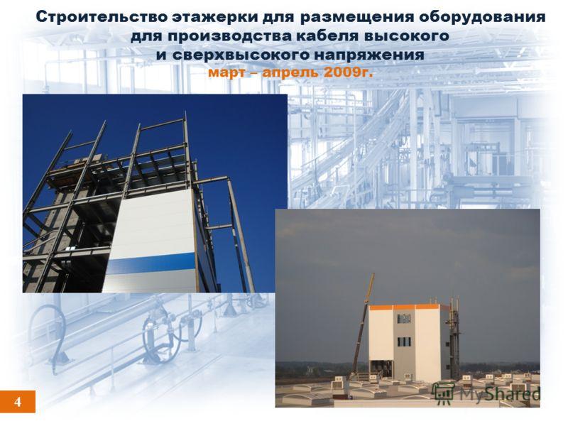 Строительство этажерки для размещения оборудования для производства кабеля высокого и сверхвысокого напряжения март – апрель 2009г. 4