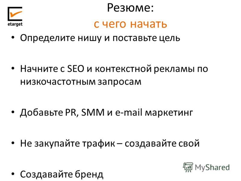 Резюме: с чего начать Определите нишу и поставьте цель Начните с SEO и контекстной рекламы по низкочастотным запросам Добавьте PR, SMM и e-mail маркетинг Не закупайте трафик – создавайте свой Создавайте бренд