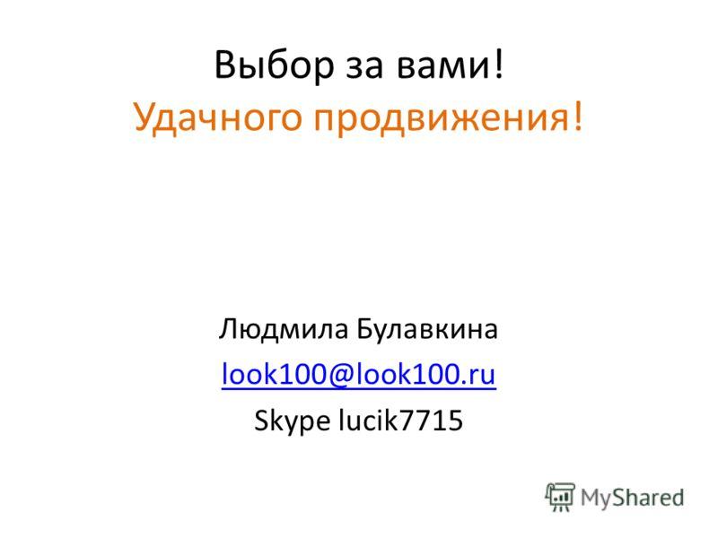 Выбор за вами! Удачного продвижения! Людмила Булавкина look100@look100.ru Skype lucik7715