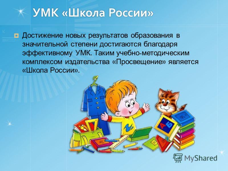 УМК «Школа России» Достижение новых результатов образования в значительной степени достигаются благодаря эффективному УМК. Таким учебно - методическим комплексом издательства « Просвещение » является « Школа России ».