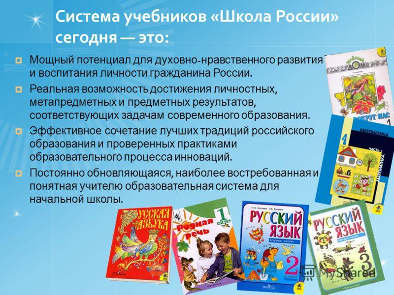 Система учебников «Школа России» сегодня это: Мощный потенциал для духовно - нравственного развития и воспитания личности гражданина России. Реальная возможность достижения личностных, метапредметных и предметных результатов, соответствующих задачам