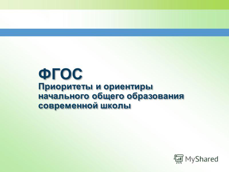 ФГОС Приоритеты и ориентиры начального общего образования современной школы