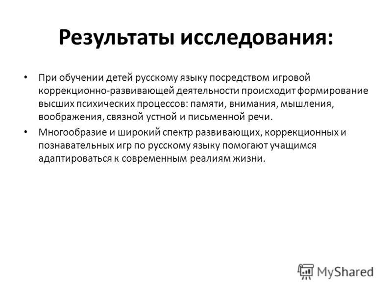 Результаты исследования: При обучении детей русскому языку посредством игровой коррекционно-развивающей деятельности происходит формирование высших психических процессов: памяти, внимания, мышления, воображения, связной устной и письменной речи. Мног