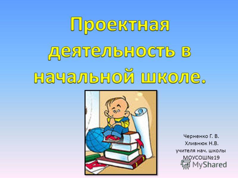 Черненко Г. В. Хливнюк Н.В. учителя нач. школы МОУСОШ19