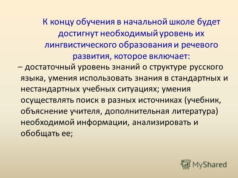 К концу обучения в начальной школе будет достигнут необходимый уровень их лингвистического образования и речевого развития, которое включает: – достаточный уровень знаний о структуре русского языка, умения использовать знания в стандартных и нестанда