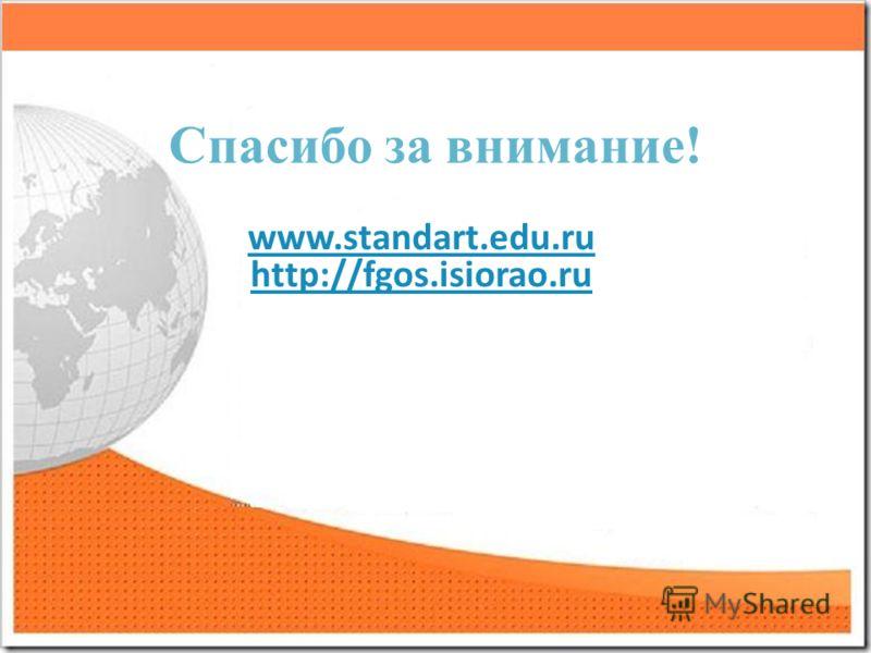 Спасибо за внимание! www.standart.edu.ru http://fgos.isiorao.ru