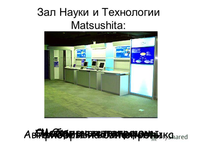 Зал Науки и Технологии Matsushita: Приборы и компоненты Автомобильная электроника Системная интеграцияМобильные телефоныОфисная техника