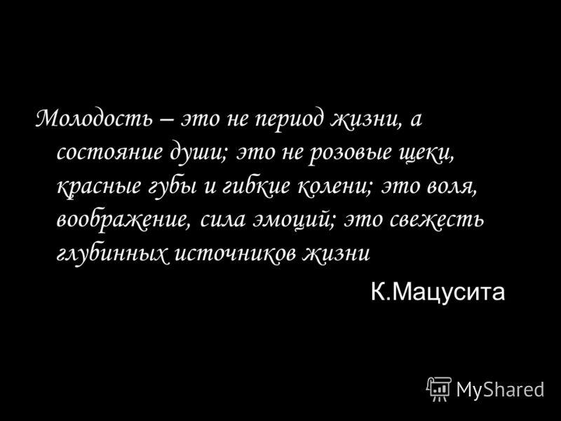 Молодость – это не период жизни, а состояние души; это не розовые щеки, красные губы и гибкие колени; это воля, воображение, сила эмоций; это свежесть глубинных источников жизни К.Мацусита