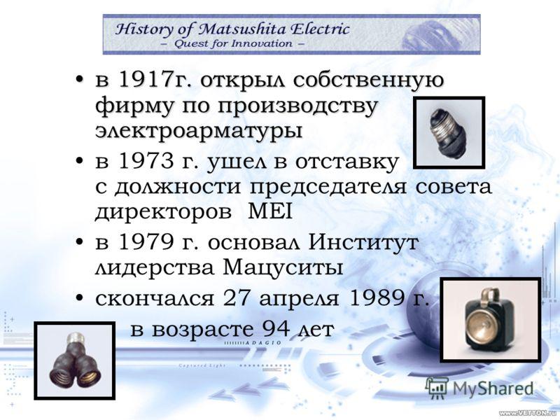в 1917г. открыл собственную фирму по производству электроарматурыв 1917г. открыл собственную фирму по производству электроарматуры в 1973 г. ушел в отставку с должности председателя совета директоров MEI в 1979 г. основал Институт лидерства Мацуситы