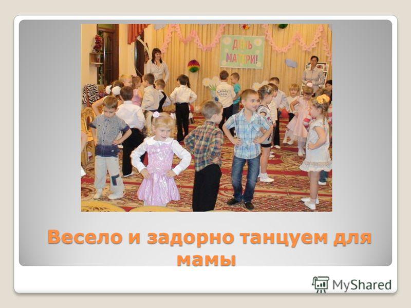 Весело и задорно танцуем для мамы Весело и задорно танцуем для мамы