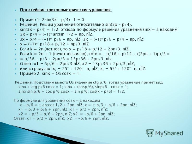 Простейшие тригонометрические уравнения: Пример 1. 2sin(3x - p/4) -1 = 0. Решение. Решим уравнение относительно sin(3x - p/4). sin(3x - p/4) = 1/2, отсюда по формуле решения уравнения sinx = а находим 3х - p/4 = (-1) n arcsin 1/2 + np, nÎZ. Зх - p/4