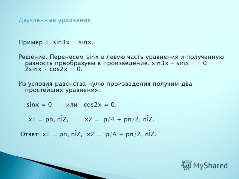 Двучленные уравнения: Пример 1. sin3x = sinx. Решение. Перенесем sinx в левую часть уравнения и полученную разность преобразуем в произведение. sin3x - sinx == 0; 2sinx · cos2x = 0. Из условия равенства нулю произведения получим два простейших уравне
