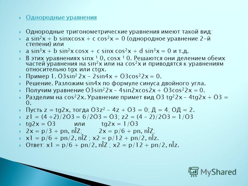 Однородные уравнения Однородные тригонометрические уравнения имеют такой вид: a sin 2 x + b sinxcosx + c cos 2 x = 0 (однородное уравнение 2-й степени) или a sin 3 x + b sin 2 x cosx + c sinx cos 2 x + d sin 3 x = 0 и т.д. В этих уравнениях sinx ¹ 0,