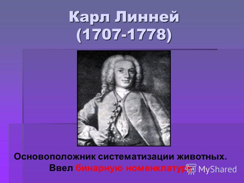 Карл Линней (1707-1778) Основоположник систематизации животных. Ввел бинарную номенклатуру.