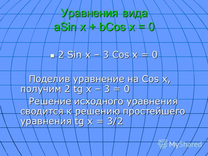 Уравнения вида aSin x + bCos x = 0 2 Sin x – 3 Cos x = 0 2 Sin x – 3 Cos x = 0 Поделив уравнение на Cos x, получим 2 tg x – 3 = 0 Поделив уравнение на Cos x, получим 2 tg x – 3 = 0 Решение исходного уравнения сводится к решению простейшего уравнения