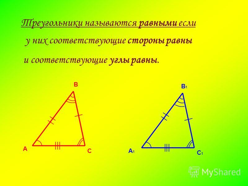 Треугольники называются равными если А В СА1А1 В1В1 С1С1 у них соответствующие стороны равны и соответствующие углы равны.
